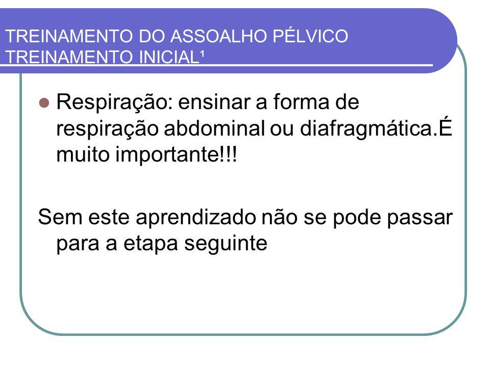 TREINAMENTO DO ASSOALHO PÉLVICO TREINAMENTO INICIAL¹ Respiração: ensinar a forma de respiração abdominal ou diafragmática.É muito importante!!! Sem es