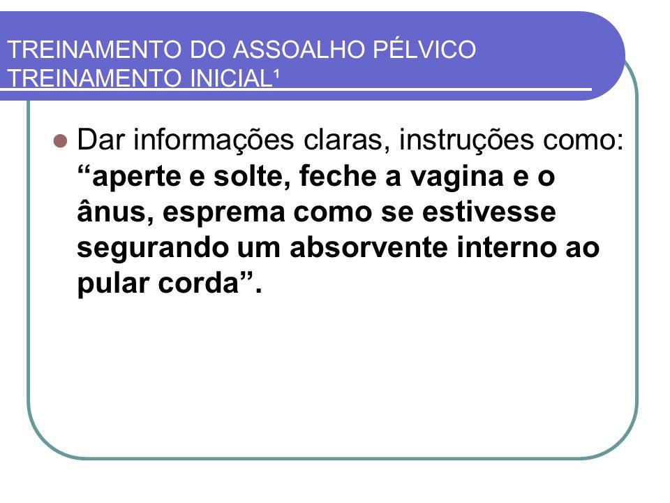 TREINAMENTO DO ASSOALHO PÉLVICO TREINAMENTO INICIAL¹ Dar informações claras, instruções como: aperte e solte, feche a vagina e o ânus, esprema como se