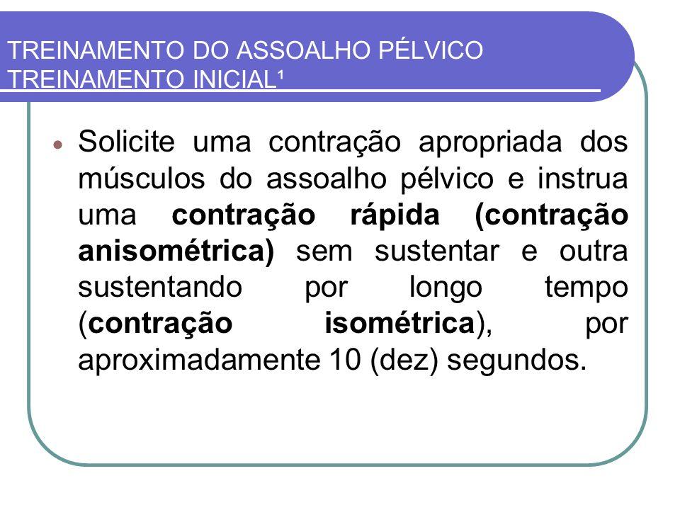 TREINAMENTO DO ASSOALHO PÉLVICO TREINAMENTO INICIAL¹ Solicite uma contração apropriada dos músculos do assoalho pélvico e instrua uma contração rápida