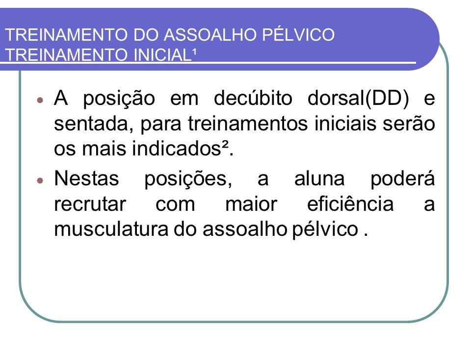 TREINAMENTO DO ASSOALHO PÉLVICO TREINAMENTO INICIAL¹ A posição em decúbito dorsal(DD) e sentada, para treinamentos iniciais serão os mais indicados².
