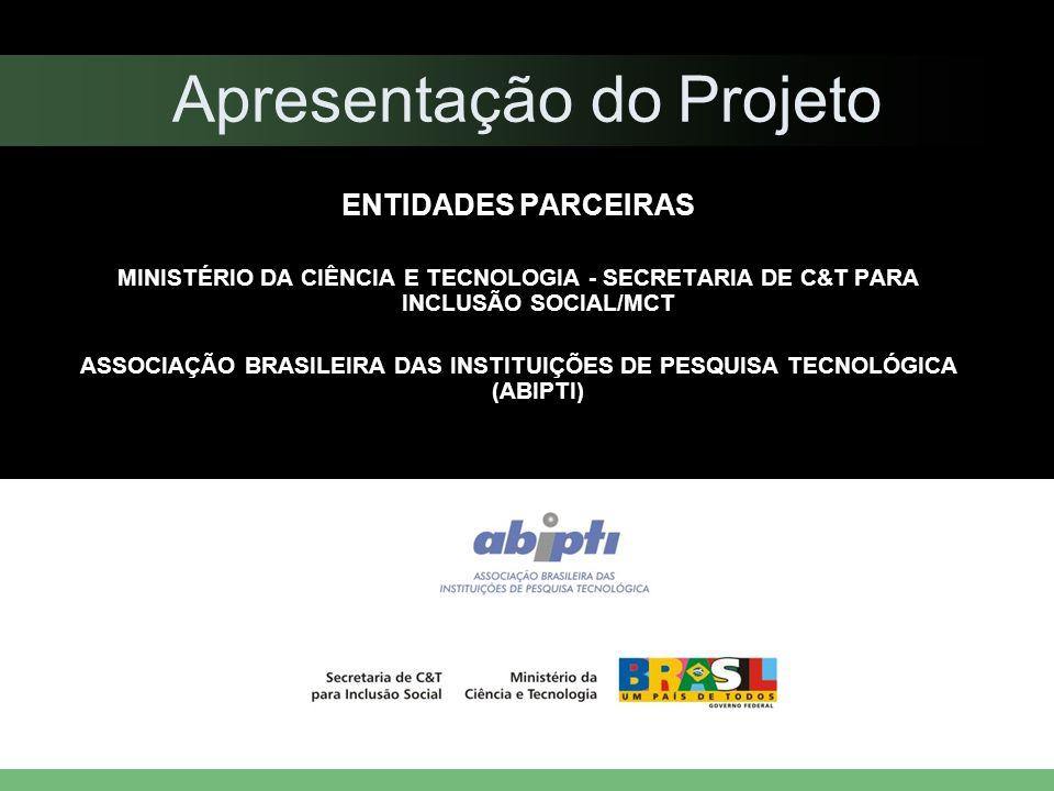 Apresentação do Projeto ENTIDADES PARCEIRAS MINISTÉRIO DA CIÊNCIA E TECNOLOGIA - SECRETARIA DE C&T PARA INCLUSÃO SOCIAL/MCT ASSOCIAÇÃO BRASILEIRA DAS