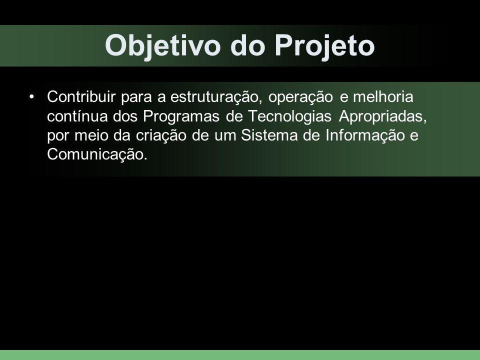 Objetivo do Projeto Contribuir para a estruturação, operação e melhoria contínua dos Programas de Tecnologias Apropriadas, por meio da criação de um S