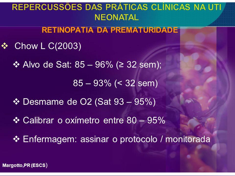 RETINOPATIA DA PREMATURIDADE Chow L C(2003) Alvo de Sat: 85 – 96% ( 32 sem); 85 – 93% (< 32 sem) Desmame de O2 (Sat 93 – 95%) Calibrar o oxímetro entr