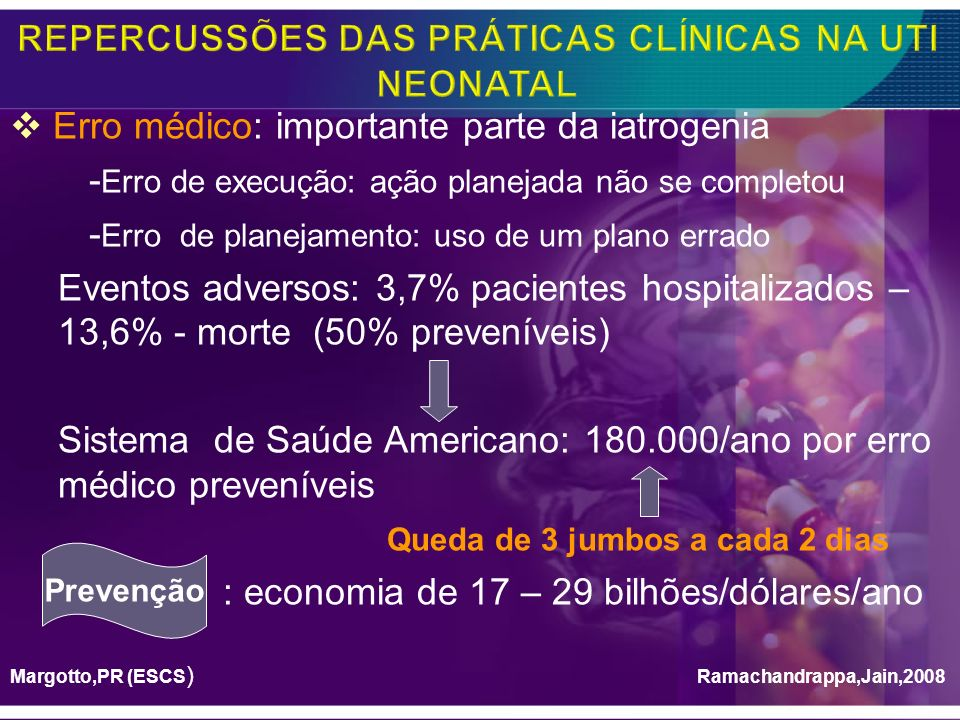 Probabilidade de evento adverso: 6% para cada dia de Hospital 47% dos eventos adversos na UTI Neonatal - 1,2 /100 altas de prematuros ( 0,6% <2000-2400g x 5,2% em 500-749g) - Ocorre mais em Hospitais de ensino -Medicação (10vezes a dose -Produtos no sangue -Agentes nutricionais Lerner et al(2008): UTI Neonatal: 1 erro/4 dias de internação (84,2%: medicação!) Suresh,2004; Kanter,2004 Snijders, 2007 Ramachandrappa,2008