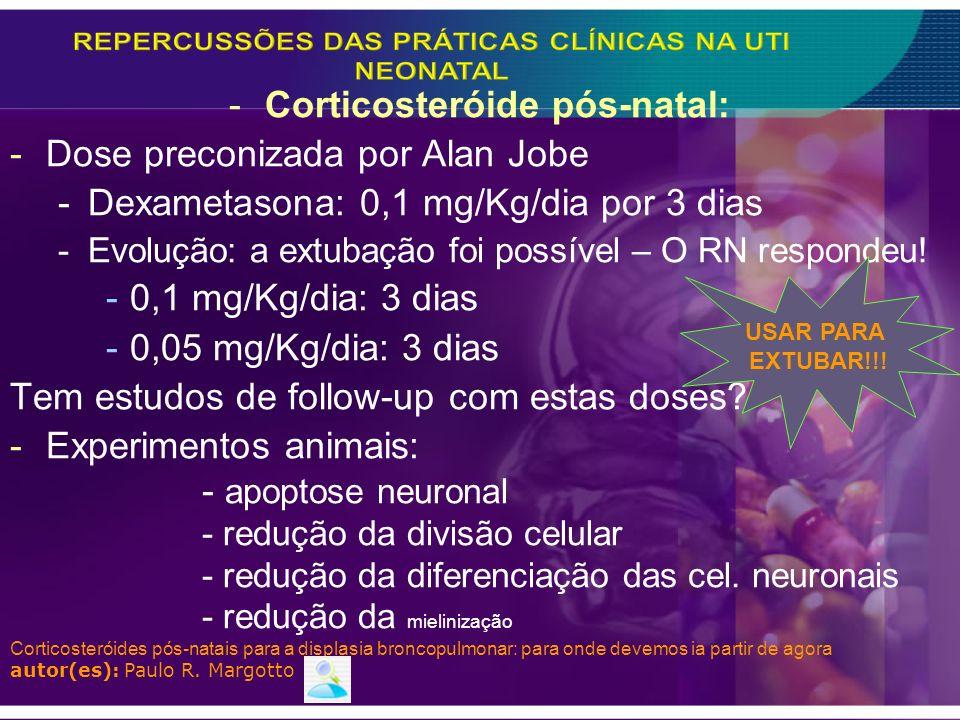 -Corticosteróide pós-natal: -Dose preconizada por Alan Jobe -Dexametasona: 0,1 mg/Kg/dia por 3 dias -Evolução: a extubação foi possível – O RN respond