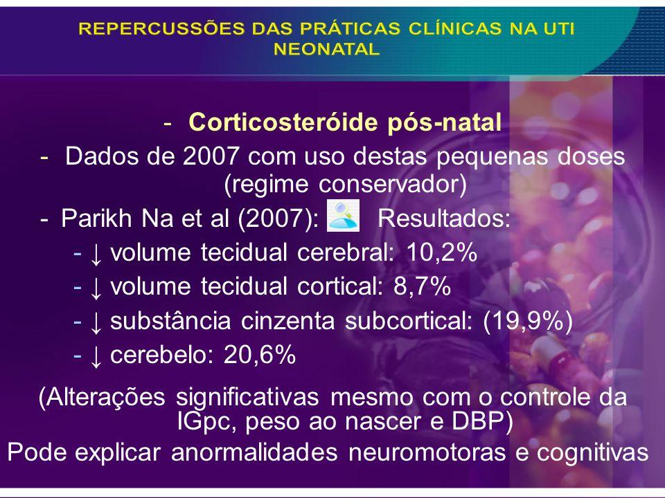 -Corticosteróide pós-natal -Dados de 2007 com uso destas pequenas doses (regime conservador) -Parikh Na et al (2007): Resultados: - volume tecidual ce