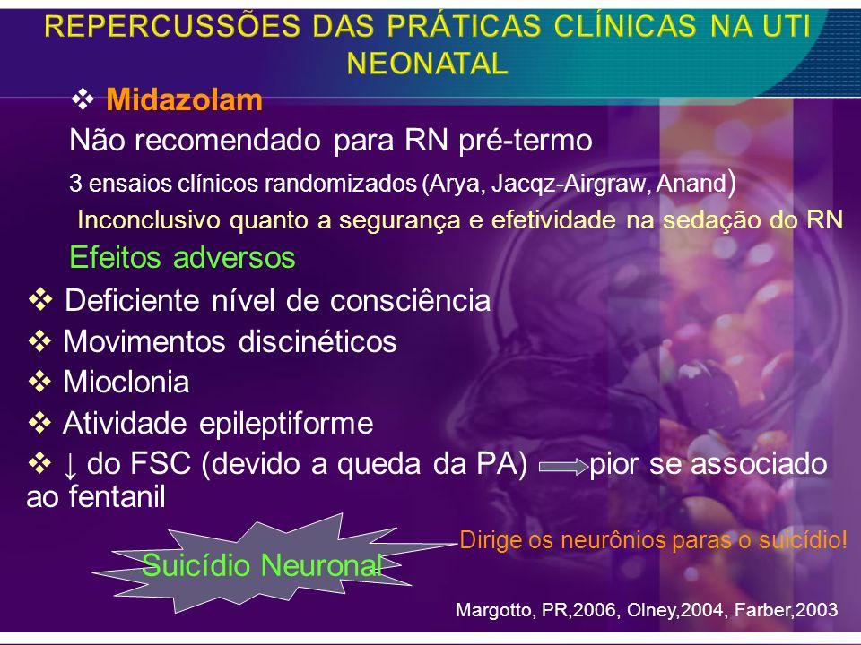 Midazolam Não recomendado para RN pré-termo 3 ensaios clínicos randomizados (Arya, Jacqz-Airgraw, Anand ) Inconclusivo quanto a segurança e efetividad