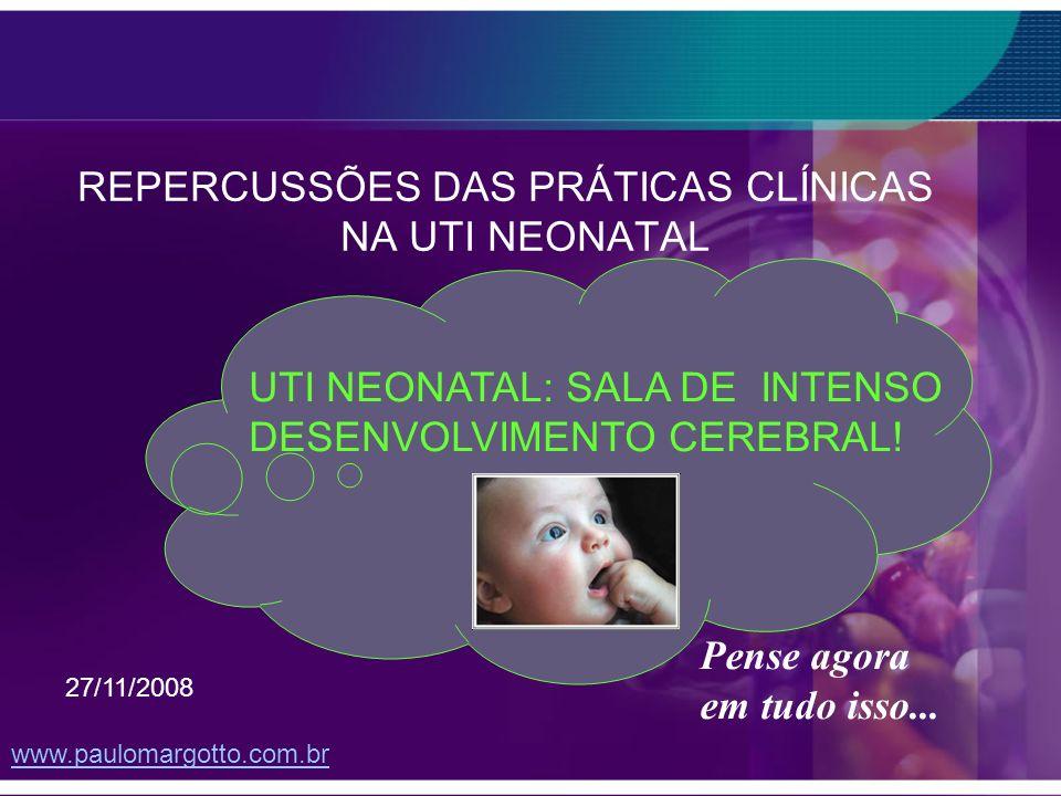 REPERCUSSÕES DAS PRÁTICAS CLÍNICAS NA UTI NEONATAL UTI NEONATAL: SALA DE INTENSO DESENVOLVIMENTO CEREBRAL! www.paulomargotto.com.br 27/11/2008 Pense a