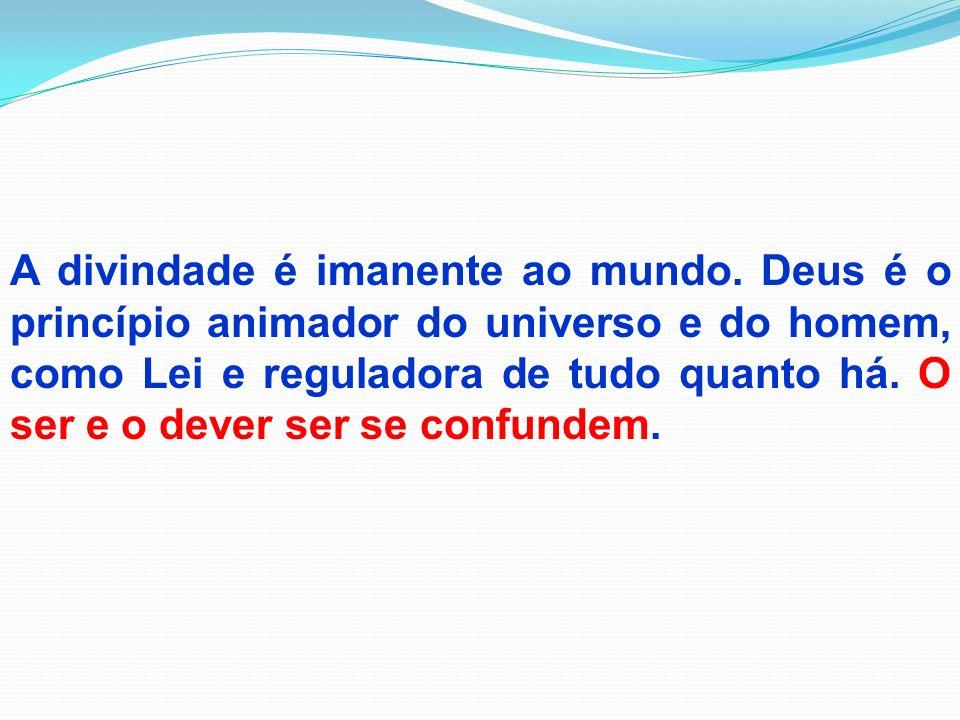 A divindade é imanente ao mundo. Deus é o princípio animador do universo e do homem, como Lei e reguladora de tudo quanto há. O ser e o dever ser se c