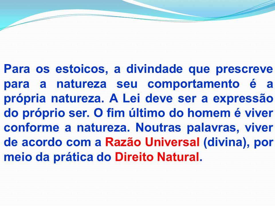 Para os estoicos, a divindade que prescreve para a natureza seu comportamento é a própria natureza. A Lei deve ser a expressão do próprio ser. O fim ú