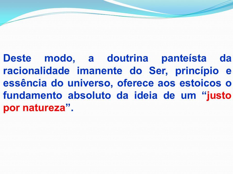 Deste modo, a doutrina panteísta da racionalidade imanente do Ser, princípio e essência do universo, oferece aos estoicos o fundamento absoluto da ide