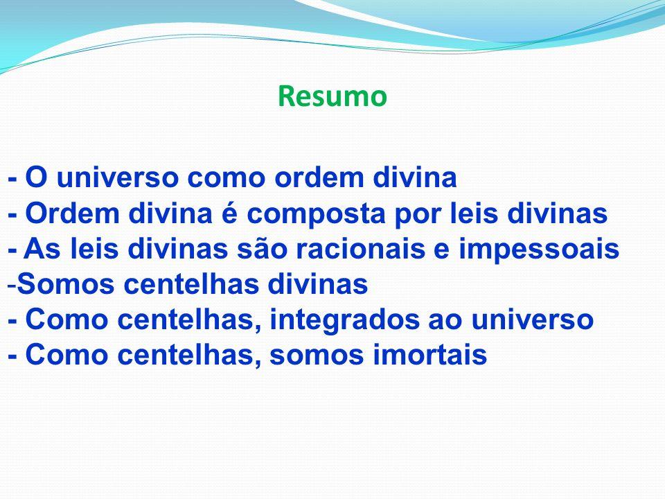 Resumo - O universo como ordem divina - Ordem divina é composta por leis divinas - As leis divinas são racionais e impessoais -Somos centelhas divinas