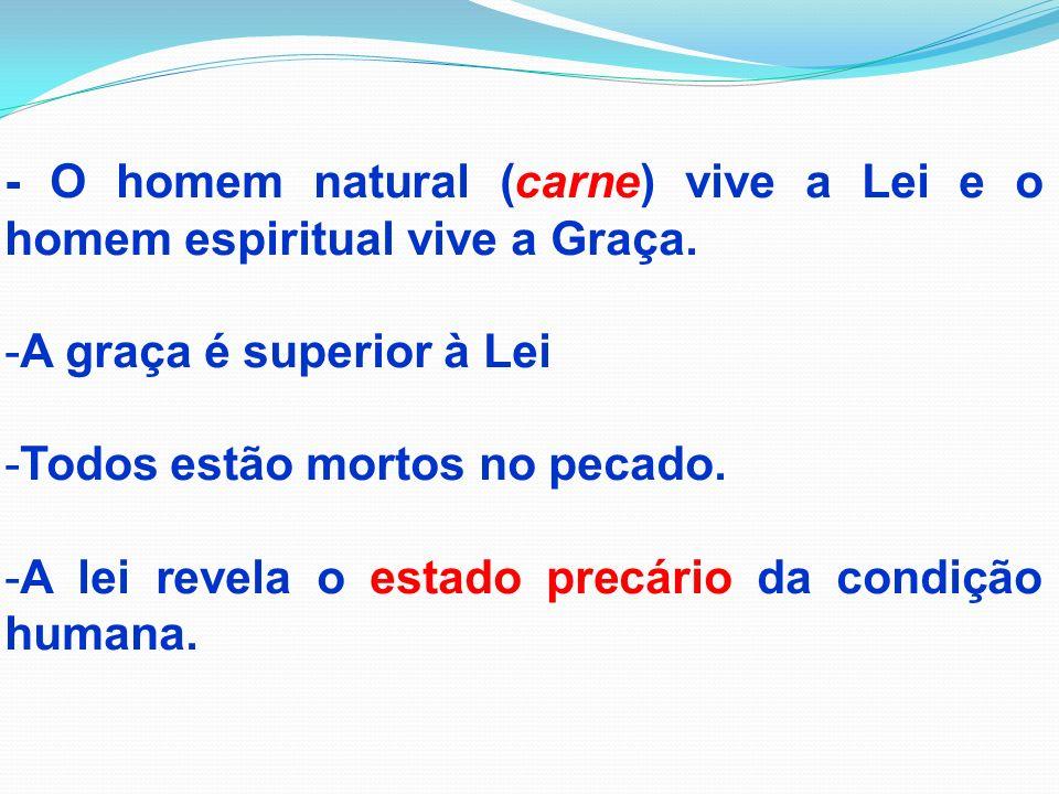 - O homem natural (carne) vive a Lei e o homem espiritual vive a Graça. -A graça é superior à Lei -Todos estão mortos no pecado. -A lei revela o estad