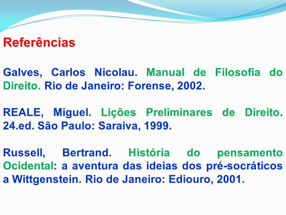 Referências Galves, Carlos Nicolau. Manual de Filosofia do Direito. Rio de Janeiro: Forense, 2002. REALE, Miguel. Lições Preliminares de Direito. 24.e