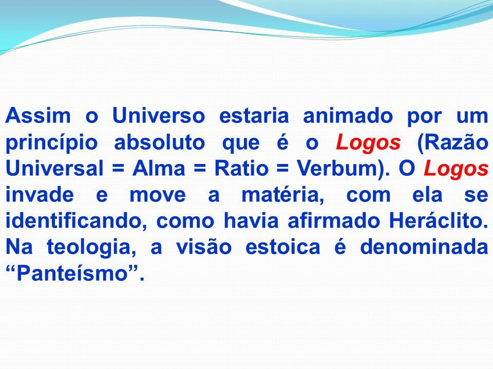 Assim o Universo estaria animado por um princípio absoluto que é o Logos (Razão Universal = Alma = Ratio = Verbum). O Logos invade e move a matéria, c