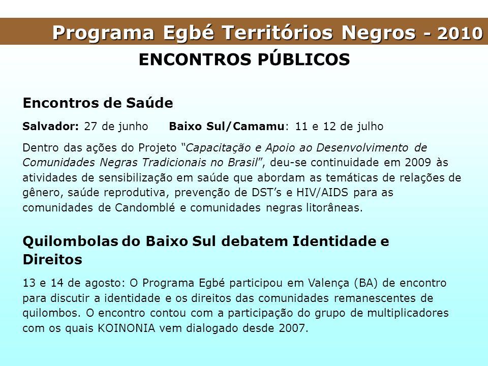 Programa Egbé Territórios Negros - 2010 ENCONTROS PÚBLICOS Encontros de Saúde Salvador: 27 de junho Baixo Sul/Camamu: 11 e 12 de julho Dentro das açõe