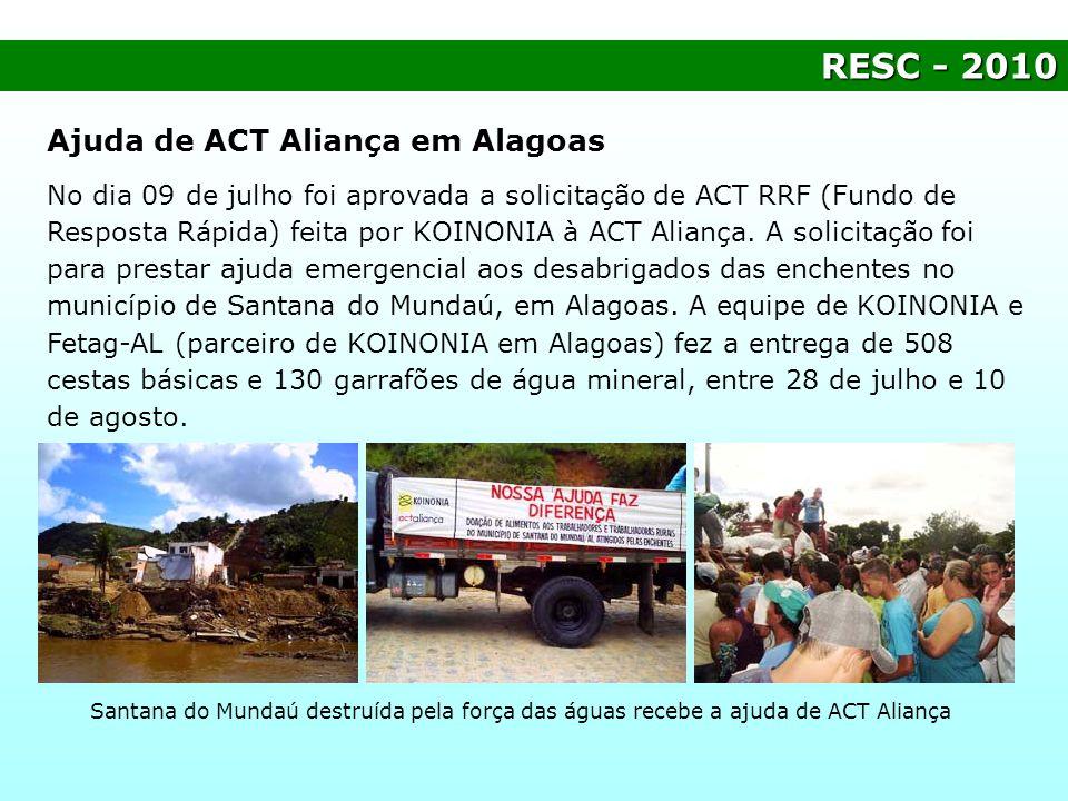 RESC- 2010 RESC - 2010 Ajuda de ACT Aliança em Alagoas No dia 09 de julho foi aprovada a solicitação de ACT RRF (Fundo de Resposta Rápida) feita por K