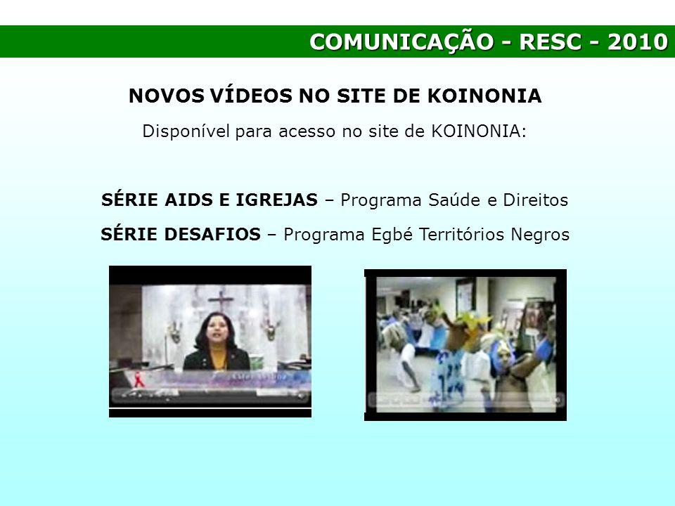 COMUNICAÇÃO - RESC - 2010 NOVOS VÍDEOS NO SITE DE KOINONIA Disponível para acesso no site de KOINONIA: SÉRIE AIDS E IGREJAS – Programa Saúde e Direito