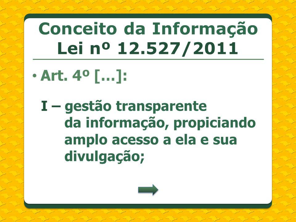Conceito da Informação Lei nº 12.527/2011 Art. 4º […]: I – gestão transparente da informação, propiciando amplo acesso a ela e sua divulgação;