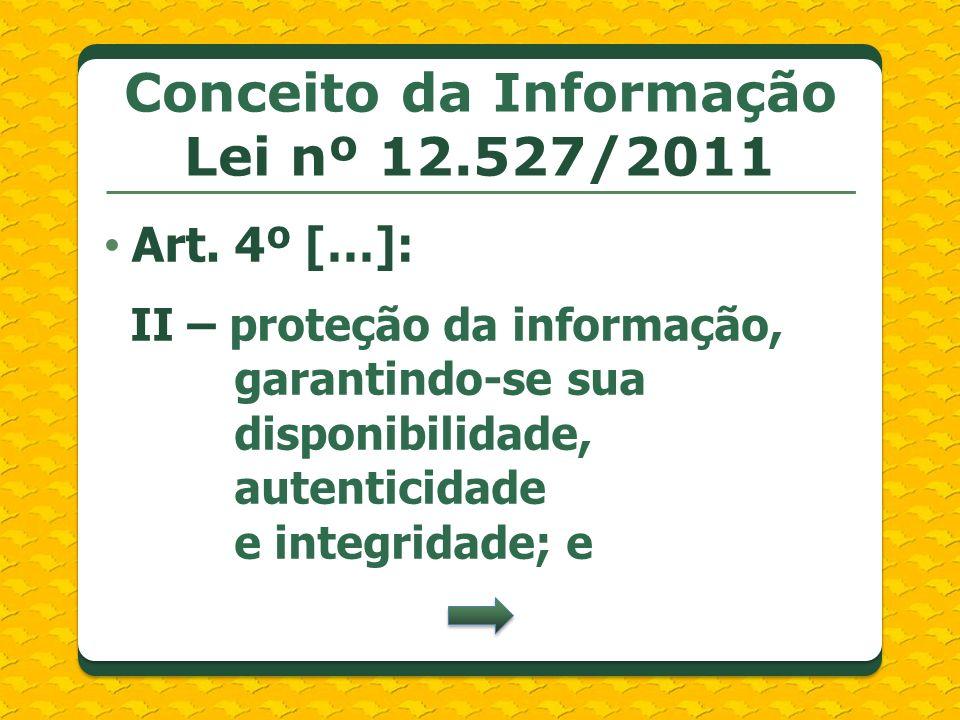 Conceito da Informação Lei nº 12.527/2011 Art. 4º […]: II – proteção da informação, garantindo-se sua disponibilidade, autenticidade e integridade; e