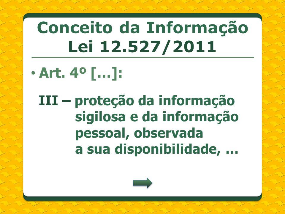 Conceito da Informação Lei 12.527/2011 Art. 4º […]: III – proteção da informação sigilosa e da informação pessoal, observada a sua disponibilidade, …