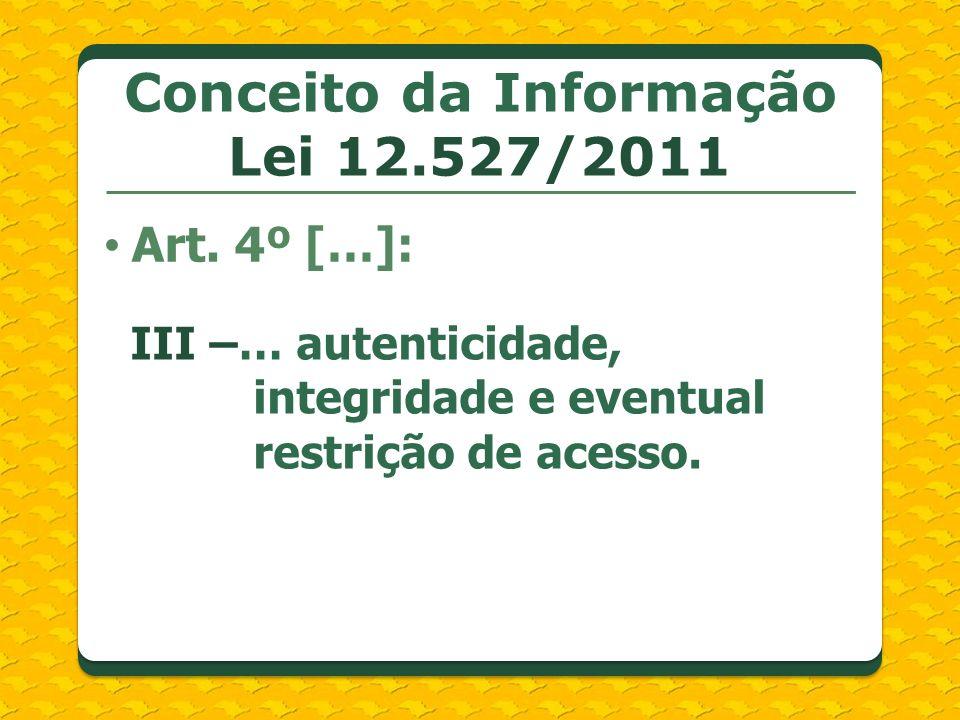 Conceito da Informação Lei 12.527/2011 Art. 4º […]: III –… autenticidade, integridade e eventual restrição de acesso.