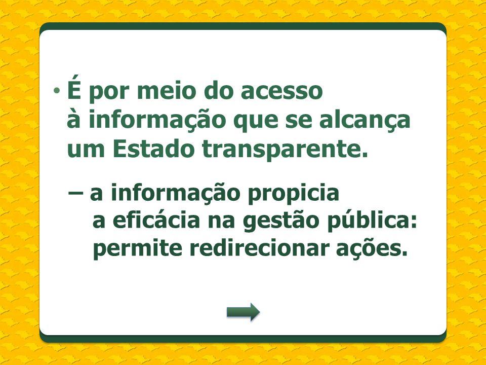 É por meio do acesso à informação que se alcança um Estado transparente. – a informação propicia a eficácia na gestão pública: permite redirecionar aç
