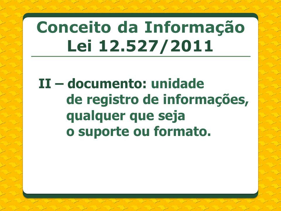 Conceito da Informação Lei 12.527/2011 II – documento: unidade de registro de informações, qualquer que seja o suporte ou formato.