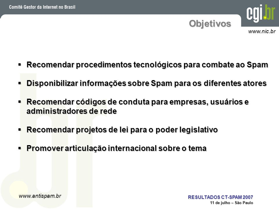 www.antispam.br www.nic.br RESULTADOS CT-SPAM 2007 11 de julho – São Paulo Motivação (1/2) Spam ainda é um dos maiores veículos para propagação de fraudes e códigos maliciososSpam ainda é um dos maiores veículos para propagação de fraudes e códigos maliciosos O spammer, em geral, procura preservar seu anonimato utilizando recursos como:O spammer, em geral, procura preservar seu anonimato utilizando recursos como: –Proxies abertos proxies mal configurados que podem ser abusados para tornar anônimas algumas ações na Internet, como enviar spamproxies mal configurados que podem ser abusados para tornar anônimas algumas ações na Internet, como enviar spam muitas vezes instalados por bots ou outros códigos maliciososmuitas vezes instalados por bots ou outros códigos maliciosos –Máquinas comprometidas –Outros serviços e redes mal configurados Abuso de computadores em redes de banda larga brasileiras via proxies abertos tem aumentadoAbuso de computadores em redes de banda larga brasileiras via proxies abertos tem aumentado