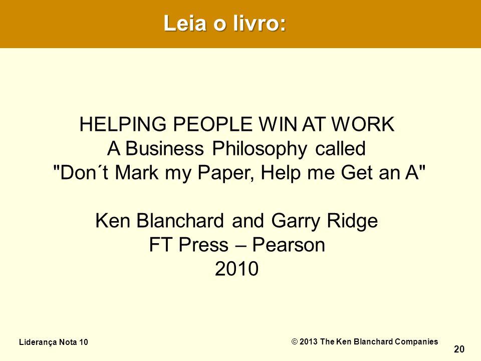 Leia o livro: Leia o livro: Liderança Nota 10© 2013 The Ken Blanchard Companies HELPING PEOPLE WIN AT WORK A Business Philosophy called