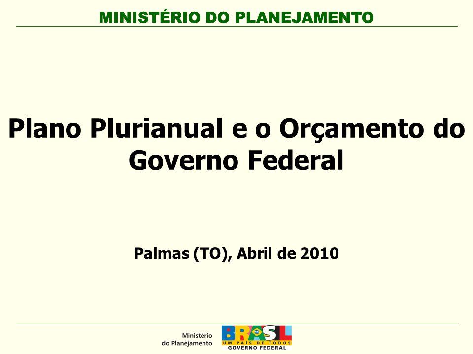 MINISTÉRIO DO PLANEJAMENTO Plano Plurianual e o Orçamento do Governo Federal MINISTÉRIO DO PLANEJAMENTO Palmas (TO), Abril de 2010