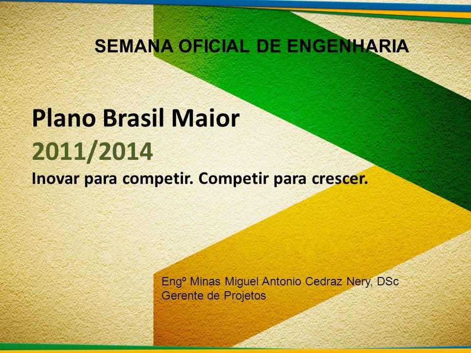 Plano Brasil Maior 2011/2014 Inovar para competir. Competir para crescer. SEMANA OFICIAL DE ENGENHARIA Engº Minas Miguel Antonio Cedraz Nery, DSc Gere