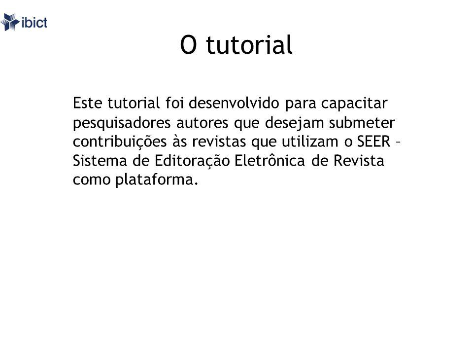 O tutorial Este tutorial foi desenvolvido para capacitar pesquisadores autores que desejam submeter contribuições às revistas que utilizam o SEER – Si