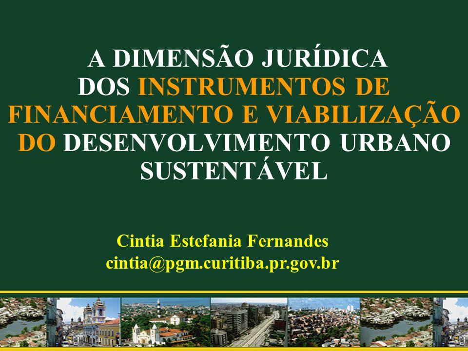 A DIMENSÃO JURÍDICA DOS INSTRUMENTOS DE FINANCIAMENTO E VIABILIZAÇÃO DO DESENVOLVIMENTO URBANO SUSTENTÁVEL Cintia Estefania Fernandes cintia@pgm.curit