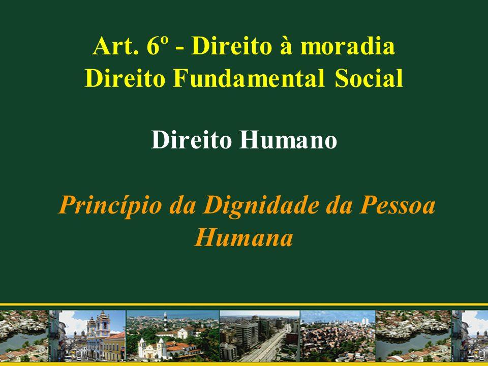 Art. 6º - Direito à moradia Direito Fundamental Social Direito Humano Princípio da Dignidade da Pessoa Humana