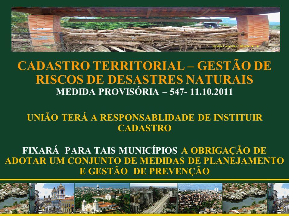 CADASTRO TERRITORIAL – GESTÃO DE RISCOS DE DESASTRES NATURAIS MEDIDA PROVISÓRIA – 547- 11.10.2011 UNIÃO TERÁ A RESPONSABLIDADE DE INSTITUIR CADASTRO F