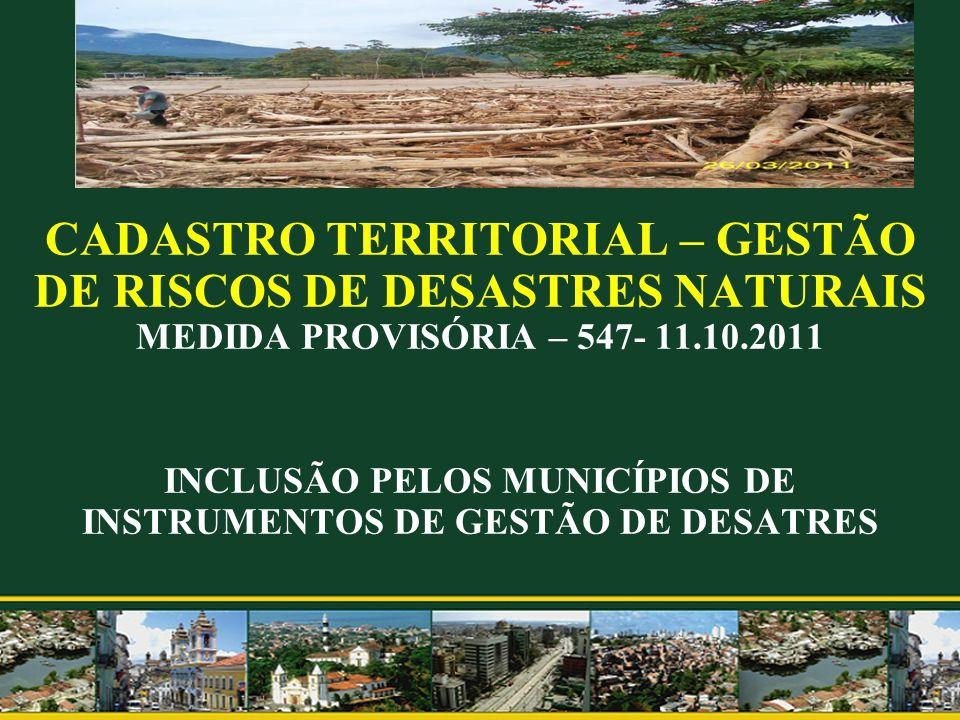 CADASTRO TERRITORIAL – GESTÃO DE RISCOS DE DESASTRES NATURAIS MEDIDA PROVISÓRIA – 547- 11.10.2011 INCLUSÃO PELOS MUNICÍPIOS DE INSTRUMENTOS DE GESTÃO