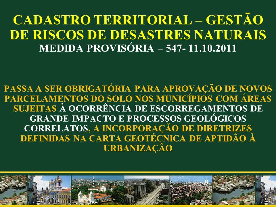CADASTRO TERRITORIAL – GESTÃO DE RISCOS DE DESASTRES NATURAIS MEDIDA PROVISÓRIA – 547- 11.10.2011 PASSA A SER OBRIGATÓRIA PARA APROVAÇÃO DE NOVOS PARC