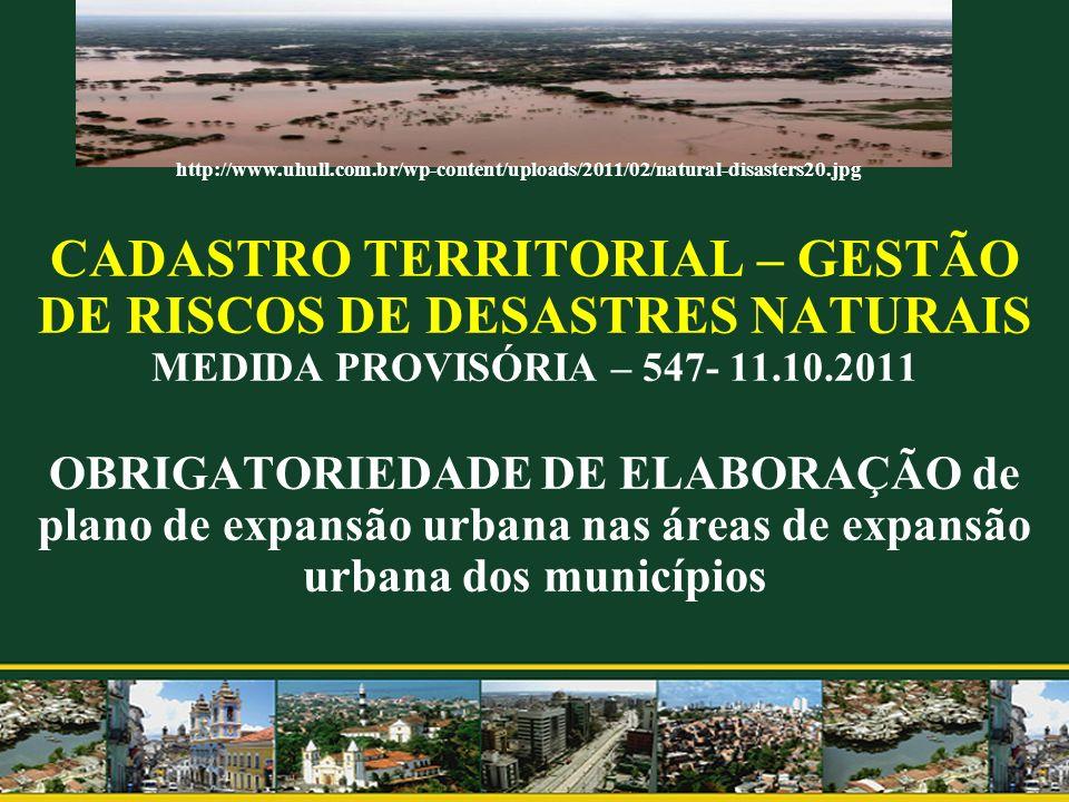 CADASTRO TERRITORIAL – GESTÃO DE RISCOS DE DESASTRES NATURAIS MEDIDA PROVISÓRIA – 547- 11.10.2011 OBRIGATORIEDADE DE ELABORAÇÃO de plano de expansão u