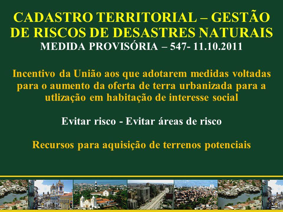 CADASTRO TERRITORIAL – GESTÃO DE RISCOS DE DESASTRES NATURAIS MEDIDA PROVISÓRIA – 547- 11.10.2011 Incentivo da União aos que adotarem medidas voltadas