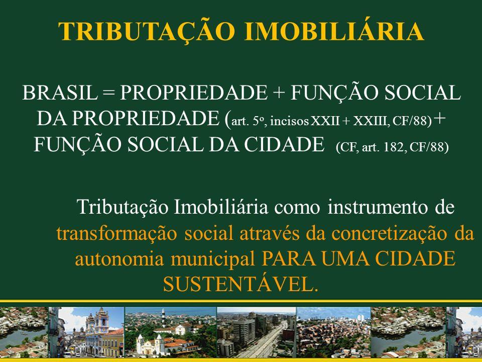 TRIBUTAÇÃO IMOBILIÁRIA BRASIL = PROPRIEDADE + FUNÇÃO SOCIAL DA PROPRIEDADE ( art. 5 o, incisos XXII + XXIII, CF/88) + FUNÇÃO SOCIAL DA CIDADE (CF, art