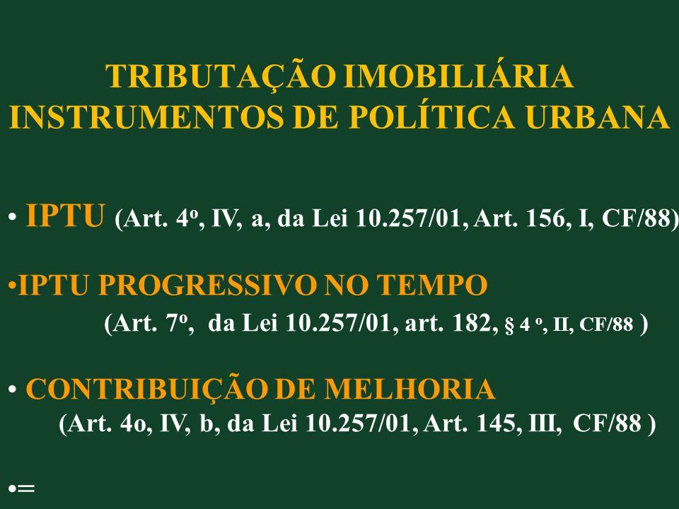 TRIBUTAÇÃO IMOBILIÁRIA INSTRUMENTOS DE POLÍTICA URBANA IPTU (Art. 4 o, IV, a, da Lei 10.257/01, Art. 156, I, CF/88) IPTU PROGRESSIVO NO TEMPO (Art. 7