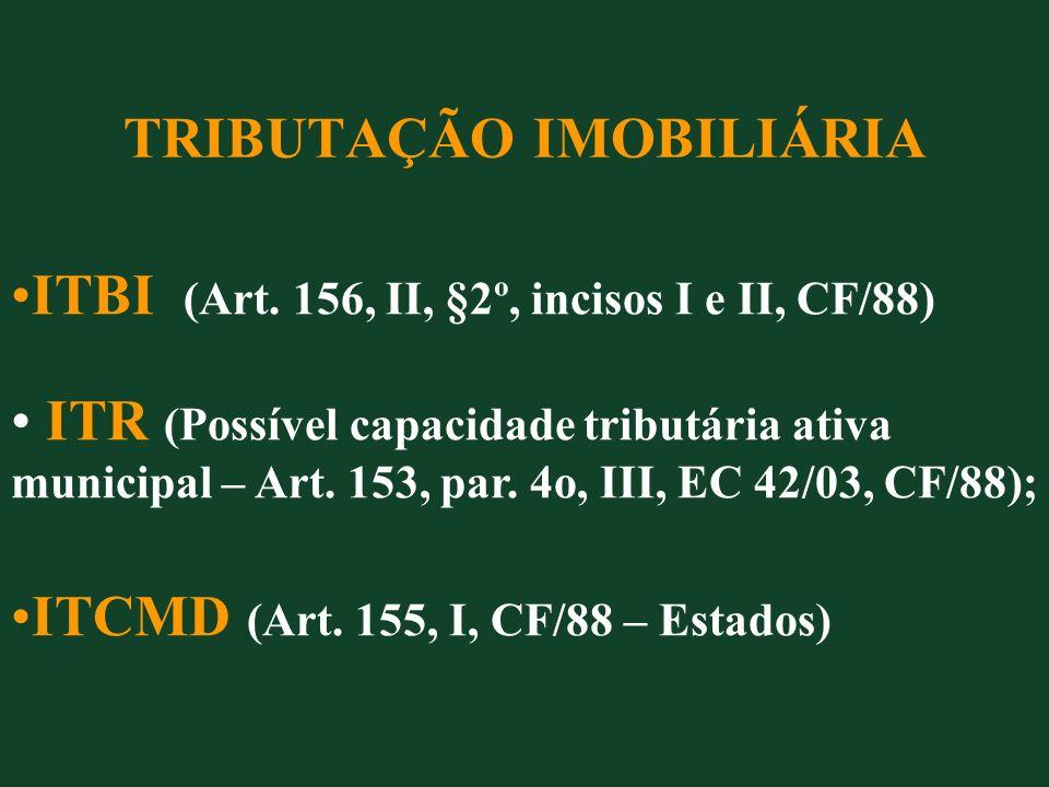 TRIBUTAÇÃO IMOBILIÁRIA ITBI (Art. 156, II, §2º, incisos I e II, CF/88) ITR (Possível capacidade tributária ativa municipal – Art. 153, par. 4o, III, E
