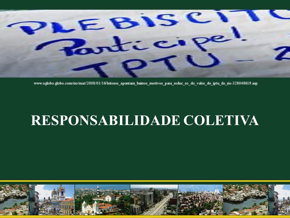 RESPONSABILIDADE COLETIVA www.oglobo.globo.com/rio/mat/2008/01/16/leitores_apontam_bairros_motivos_para_reduc_so_do_valor_do_iptu_do_rio-328048619.asp
