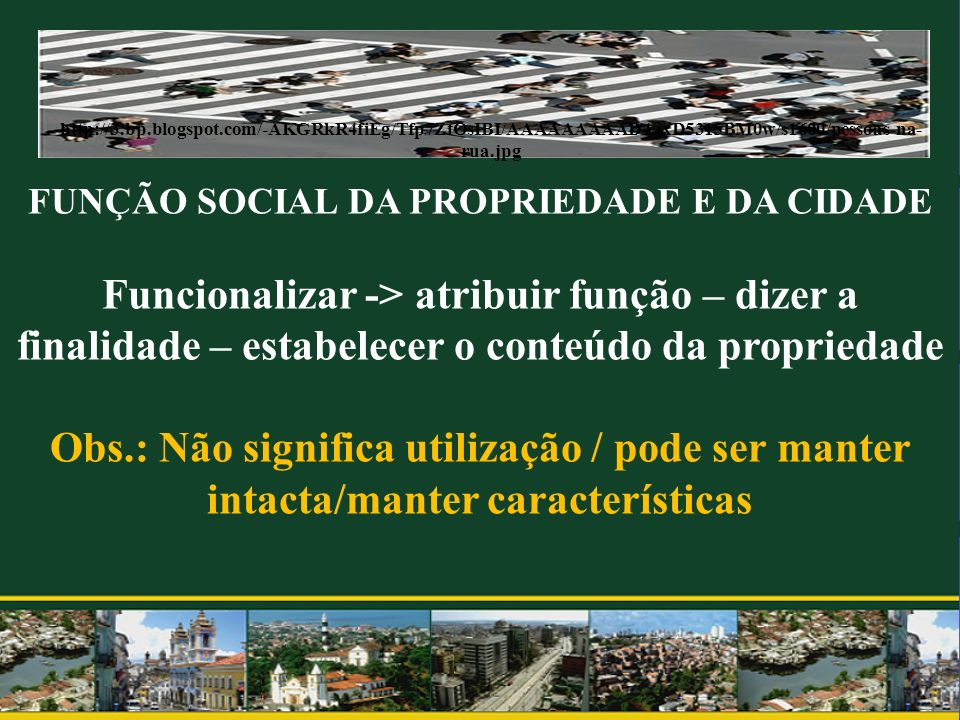 FUNÇÃO SOCIAL DA PROPRIEDADE E DA CIDADE Funcionalizar -> atribuir função – dizer a finalidade – estabelecer o conteúdo da propriedade Obs.: Não signi