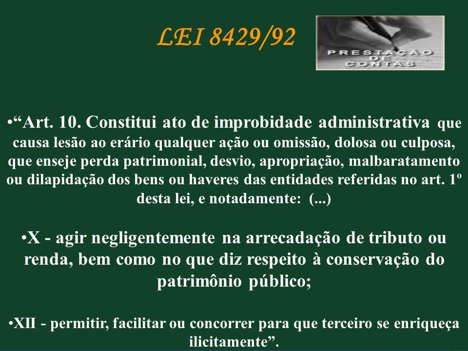 LEI 8429/92 Art. 10. Constitui ato de improbidade administrativa que causa lesão ao erário qualquer ação ou omissão, dolosa ou culposa, que enseje per