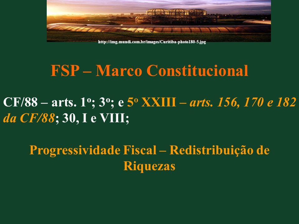 FSP – Marco Constitucional CF/88 – arts. 1 o ; 3 o ; e 5 o XXIII – arts. 156, 170 e 182 da CF/88; 30, I e VIII; Progressividade Fiscal – Redistribuiçã