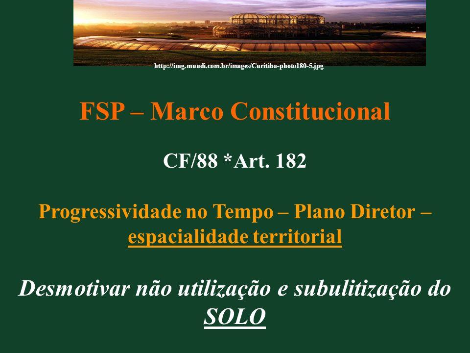 FSP – Marco Constitucional CF/88 *Art. 182 Progressividade no Tempo – Plano Diretor – espacialidade territorial Desmotivar não utilização e subulitiza