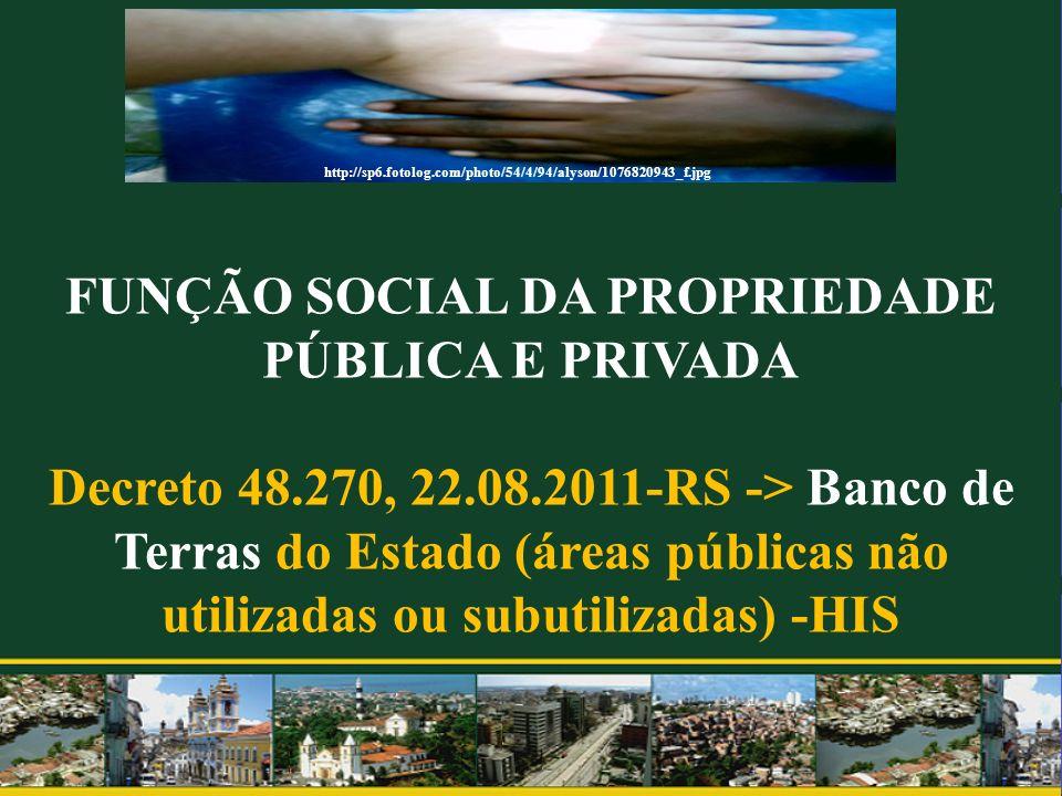 FUNÇÃO SOCIAL DA PROPRIEDADE PÚBLICA E PRIVADA Decreto 48.270, 22.08.2011-RS -> Banco de Terras do Estado (áreas públicas não utilizadas ou subutiliza
