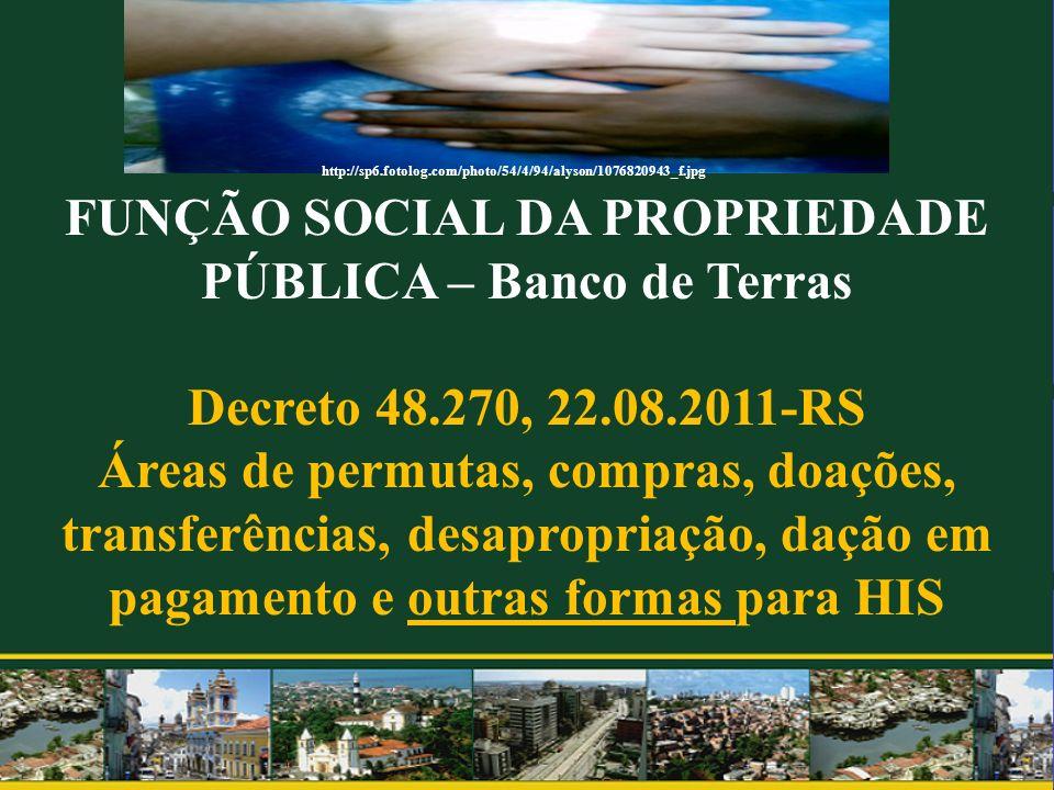 FUNÇÃO SOCIAL DA PROPRIEDADE PÚBLICA – Banco de Terras Decreto 48.270, 22.08.2011-RS Áreas de permutas, compras, doações, transferências, desapropriaç